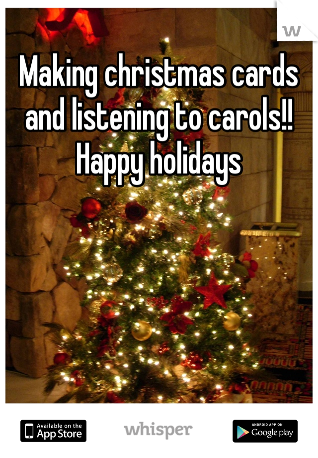 Making christmas cards and listening to carols!!  Happy holidays