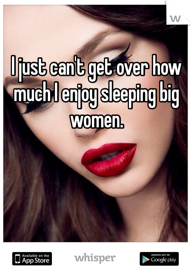 I just can't get over how much I enjoy sleeping big women.