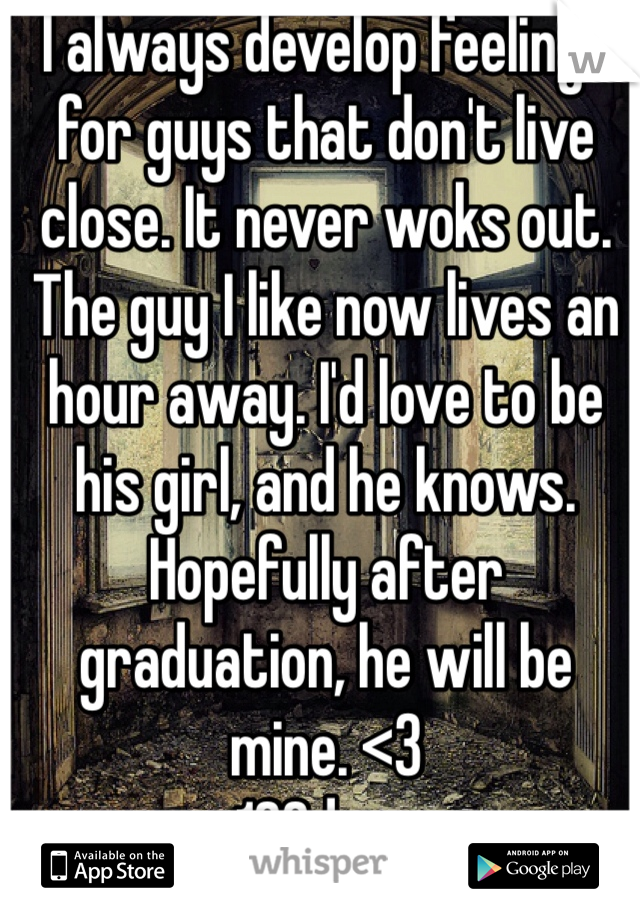 I always develop feelings for guys that don't live close. It never woks out. The guy I like now lives an hour away. I'd love to be his girl, and he knows. Hopefully after graduation, he will be mine. <3 162days