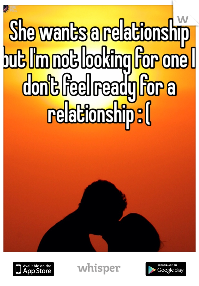 She wants a relationship but I'm not looking for one I don't feel ready for a relationship : (
