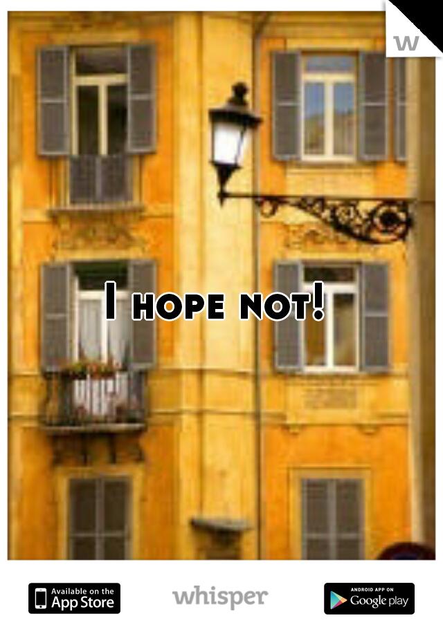 I hope not!