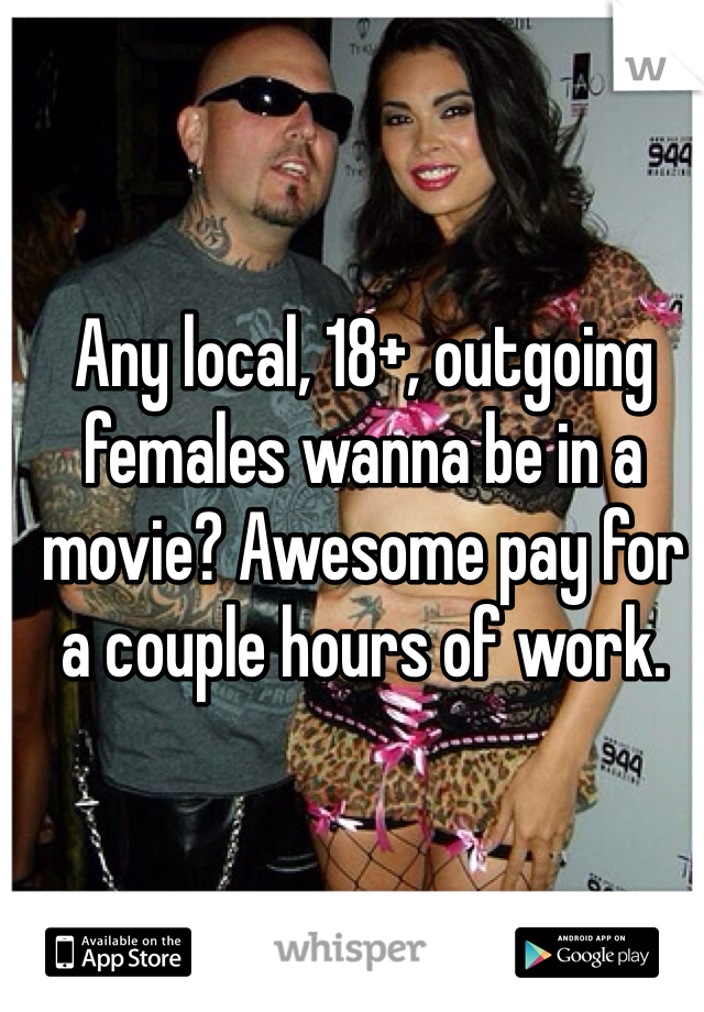 Any local, 18+, outgoing females wanna be in a movie? Awesome pay for a couple hours of work.