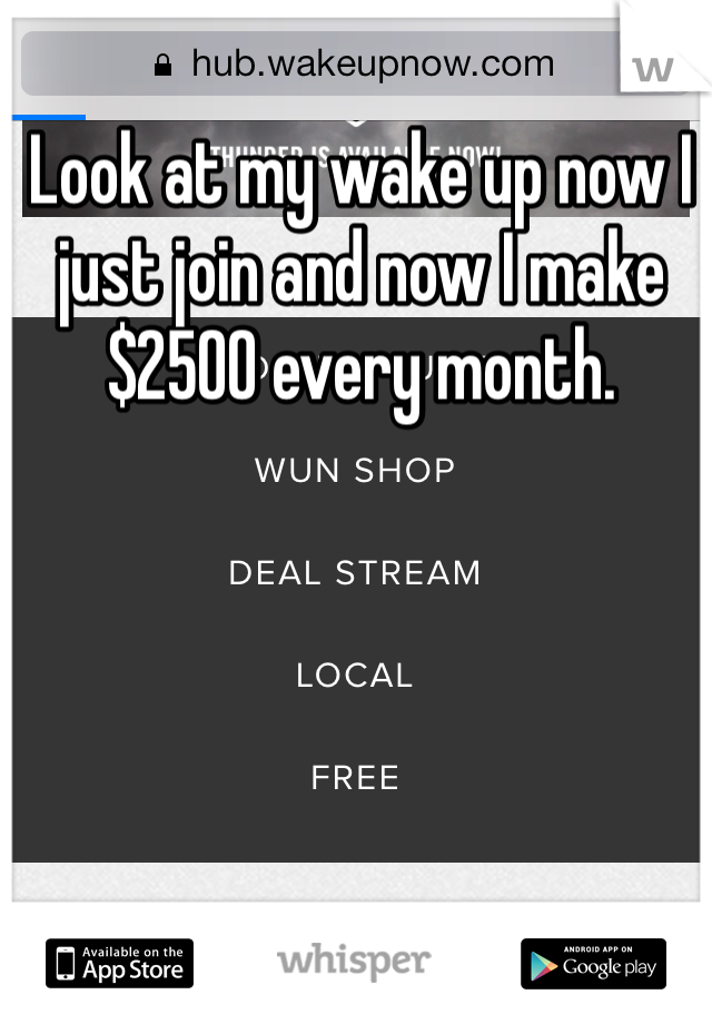 Look at my wake up now I just join and now I make $2500 every month.