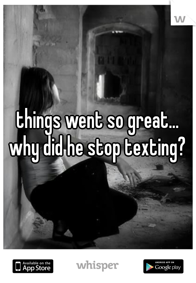 things went so great... why did he stop texting?