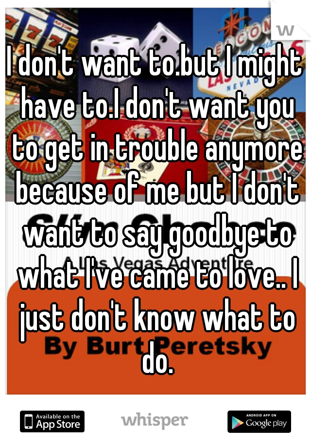 I don't want to.but I might have to.I don't want you to get in trouble anymore because of me but I don't want to say goodbye to what I've came to love.. I just don't know what to do.