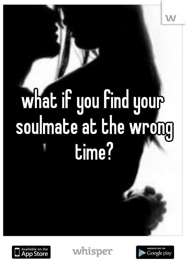what if you find your soulmate at the wrong time?
