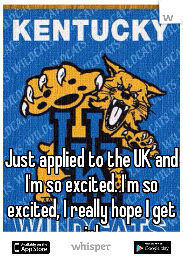 Just applied to the UK and I'm so excited. I'm so excited, I really hope I get in!