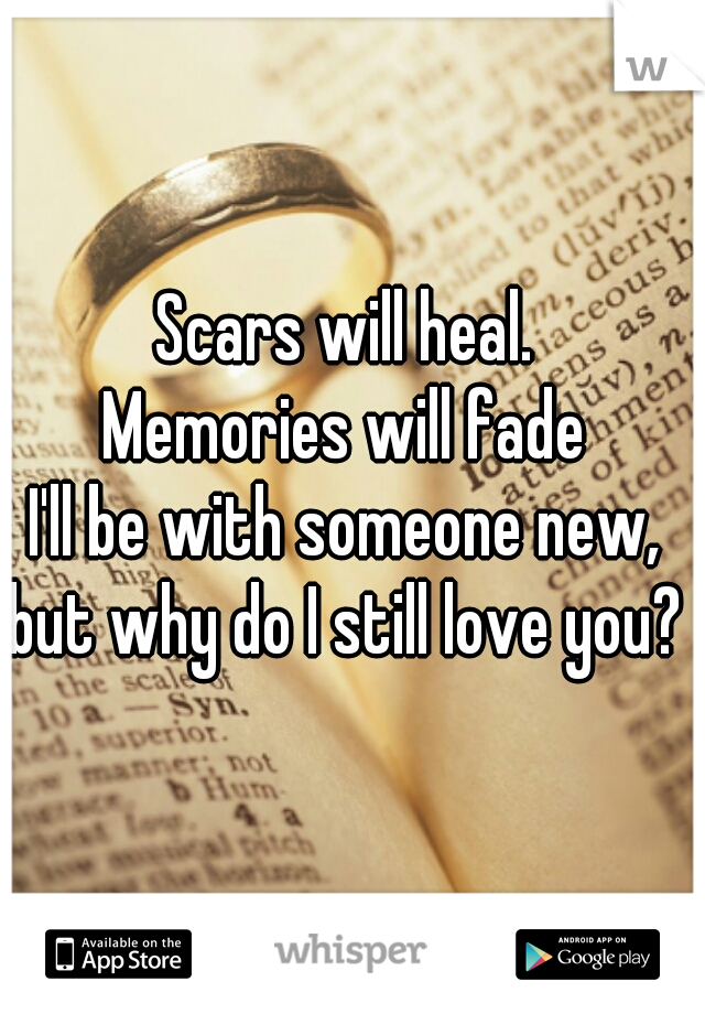 Scars will heal.  Memories will fade  I'll be with someone new,  but why do I still love you?