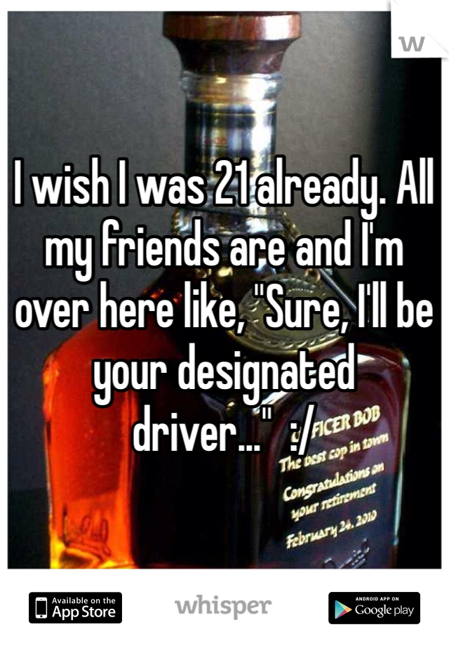 """I wish I was 21 already. All my friends are and I'm over here like, """"Sure, I'll be your designated driver...""""  :/"""