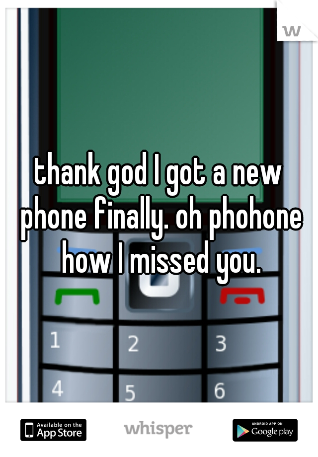 thank god I got a new phone finally. oh phohone how I missed you.