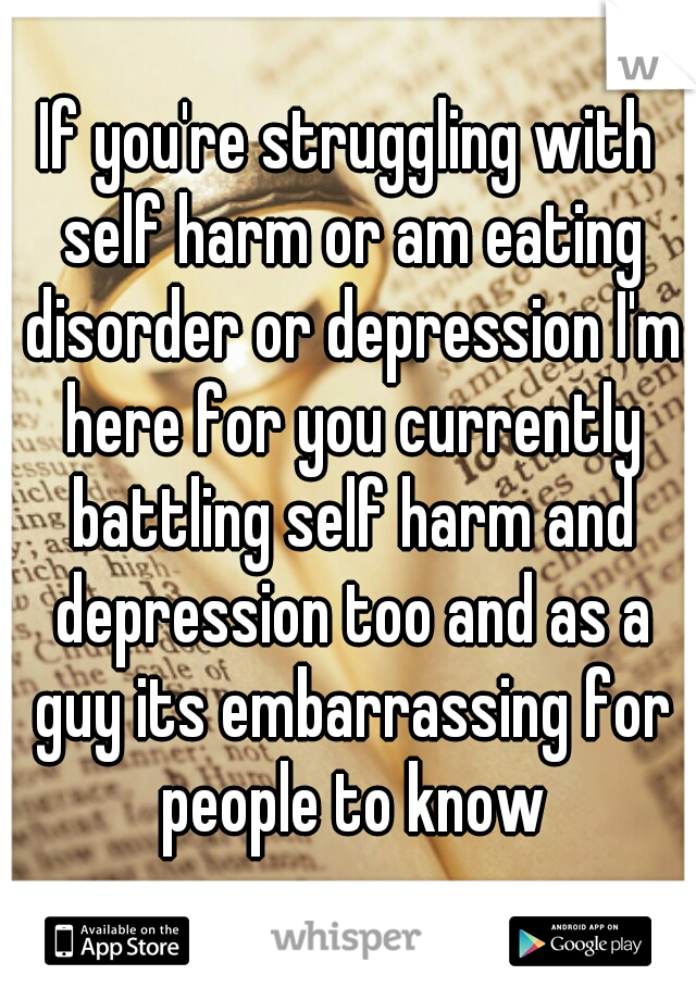 If you're struggling with self harm or am eating disorder or depression I'm here for you currently battling self harm and depression too and as a guy its embarrassing for people to know