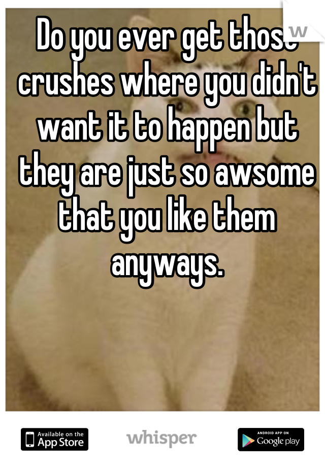 Do you ever get those crushes where you didn't want it to happen but they are just so awsome that you like them anyways.