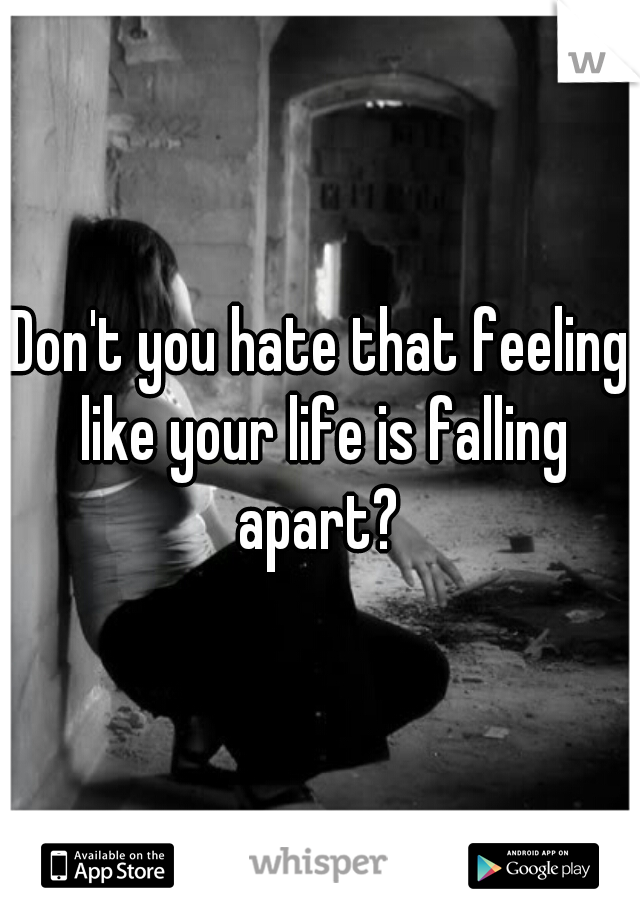 Don't you hate that feeling like your life is falling apart?