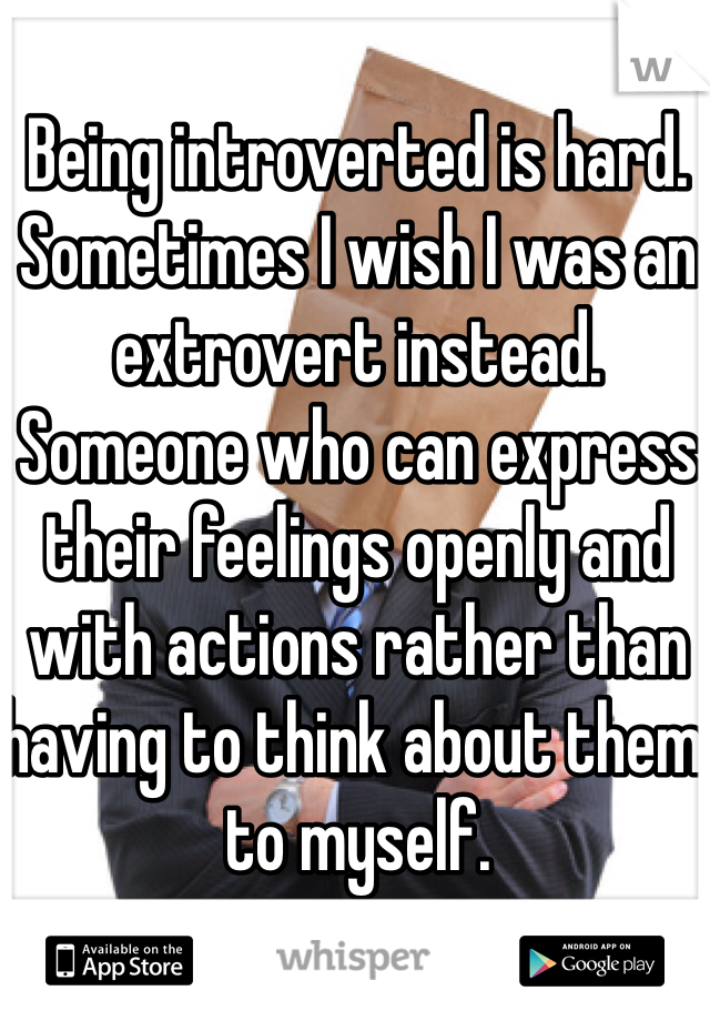 Being introverted is hard. Sometimes I wish I was an extrovert instead. Someone who can express their feelings openly and with actions rather than having to think about them to myself.