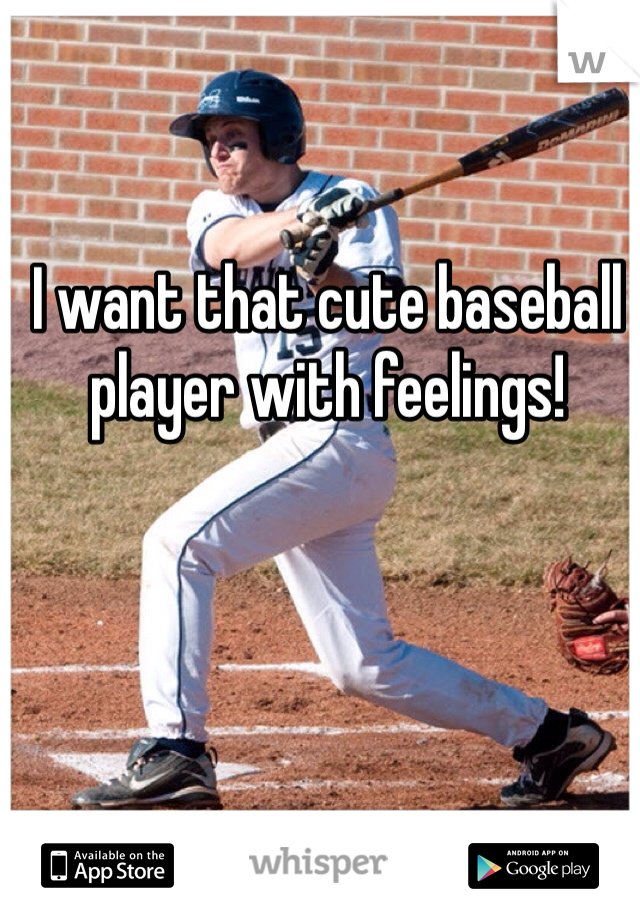 I want that cute baseball player with feelings!