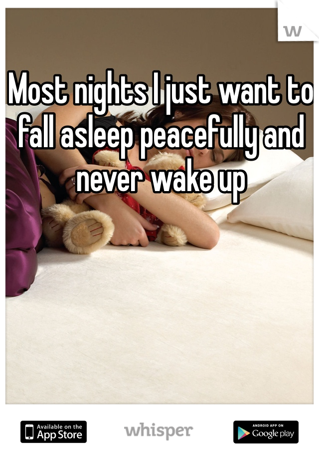 Most nights I just want to fall asleep peacefully and never wake up