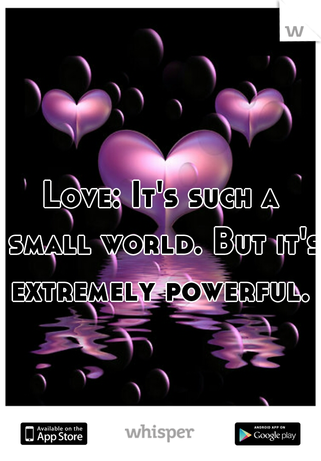 Love: It's such a small world. But it's extremely powerful.