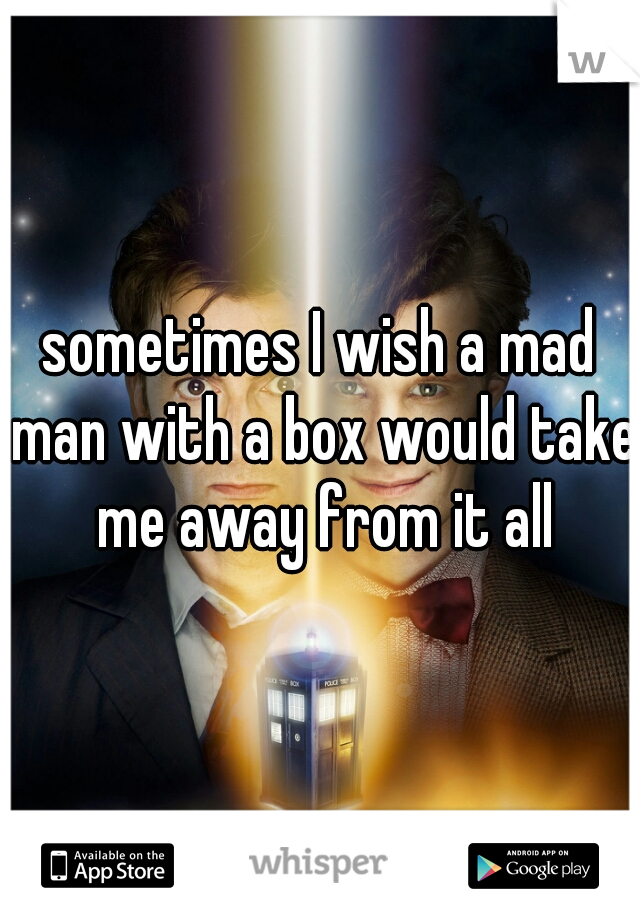 sometimes I wish a mad man with a box would take me away from it all