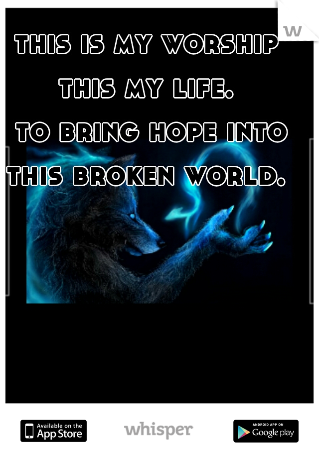 this is my worship  this my life.  to bring hope into this broken world.
