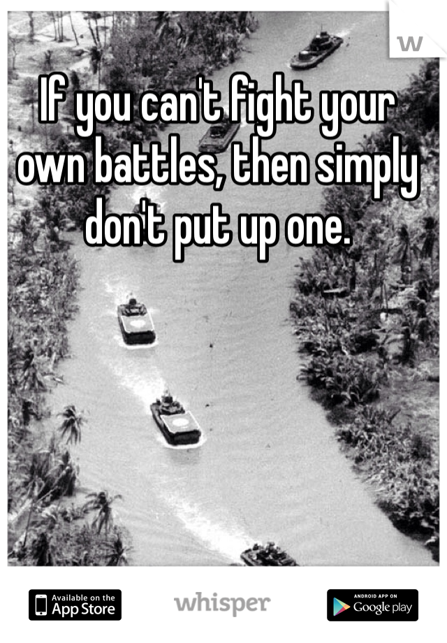 If you can't fight your own battles, then simply don't put up one.