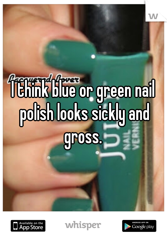 I think blue or green nail polish looks sickly and gross.