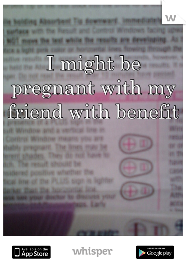 I might be pregnant with my friend with benefit
