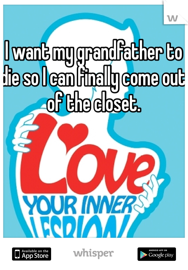 I want my grandfather to die so I can finally come out of the closet.