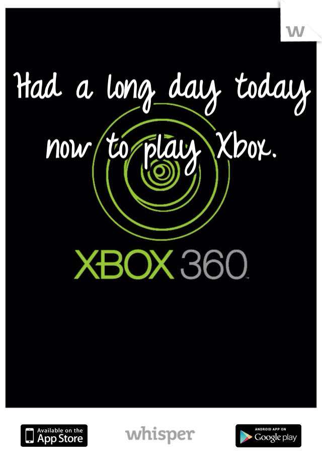 Had a long day today now to play Xbox.