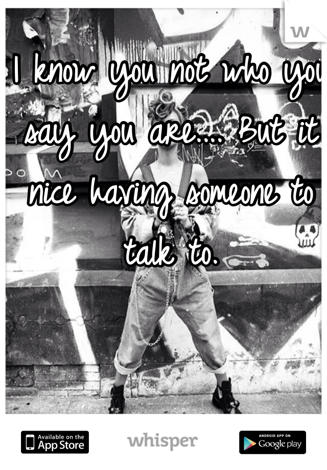 I know you not who you say you are.... But it nice having someone to talk to.