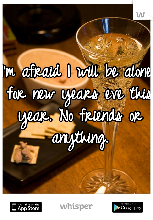 I'm afraid I will be alone for new years eve this year. No friends or anything.