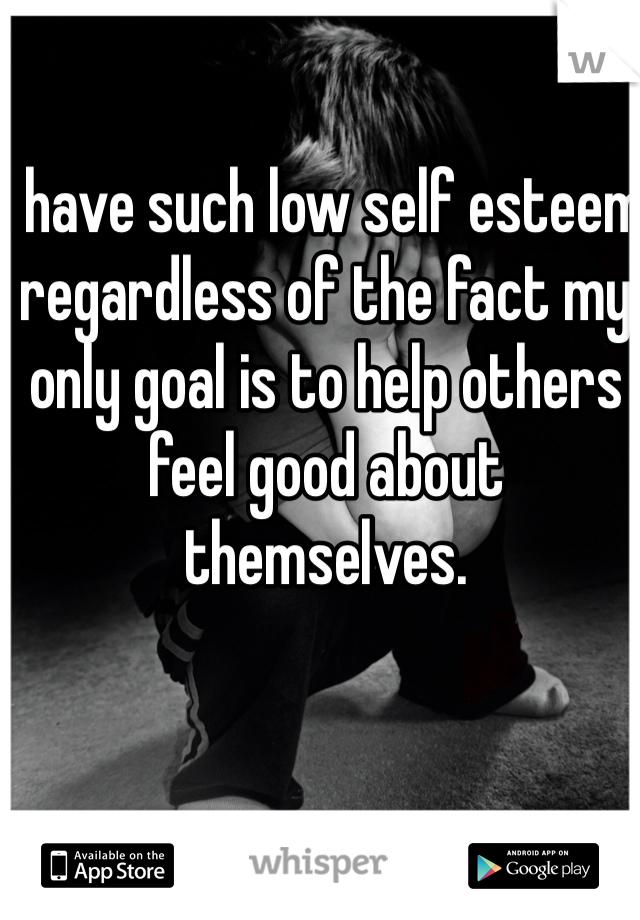 I have such low self esteem regardless of the fact my only goal is to help others feel good about themselves.