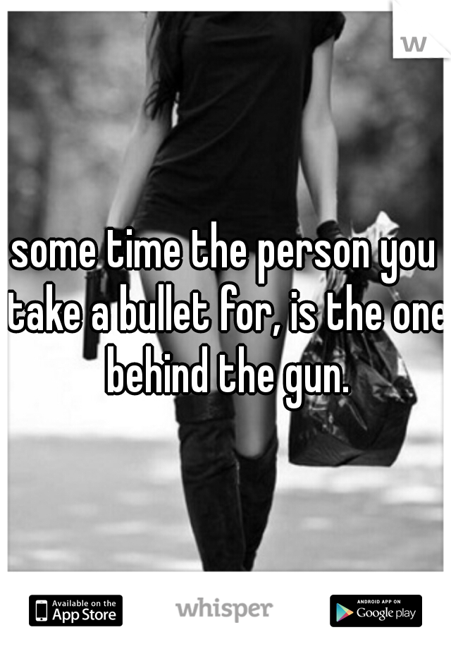 some time the person you take a bullet for, is the one behind the gun.