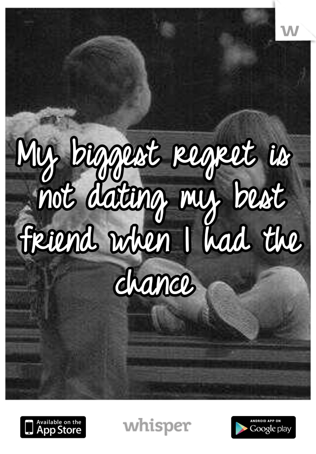 My biggest regret is not dating my best friend when I had the chance