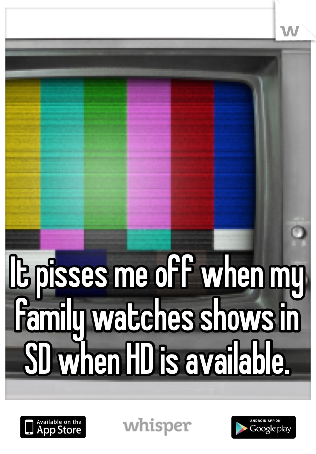 It pisses me off when my family watches shows in SD when HD is available.