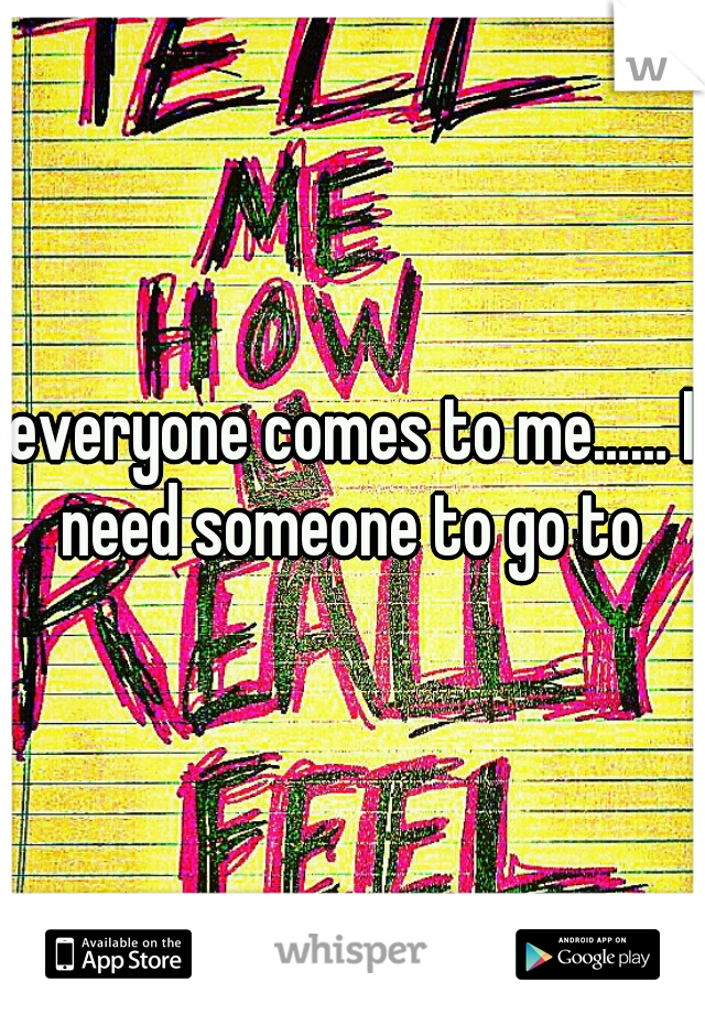 everyone comes to me…… I need someone to go to