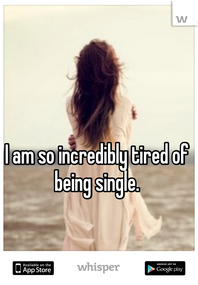 I am so incredibly tired of being single.