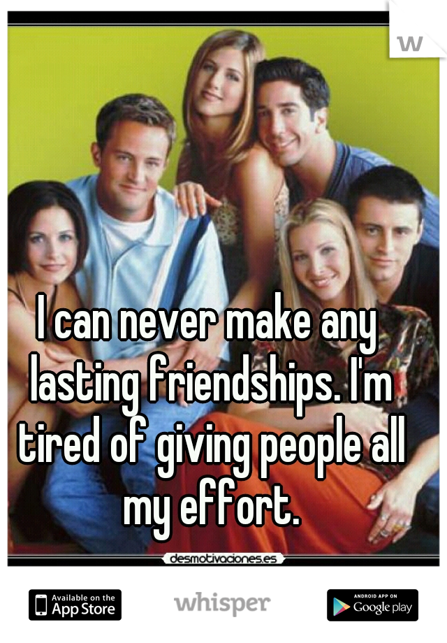 I can never make any lasting friendships. I'm tired of giving people all my effort.