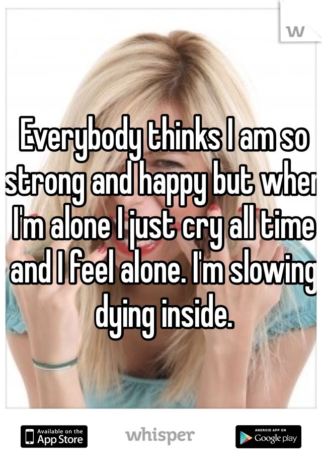 Everybody thinks I am so strong and happy but when I'm alone I just cry all time and I feel alone. I'm slowing dying inside.
