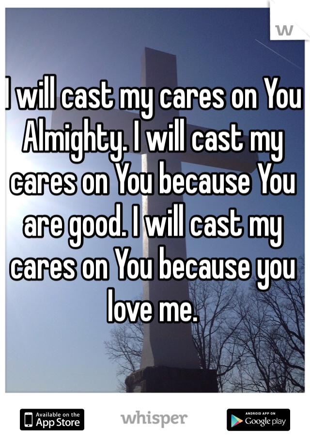 I will cast my cares on You Almighty. I will cast my cares on You because You are good. I will cast my cares on You because you love me.