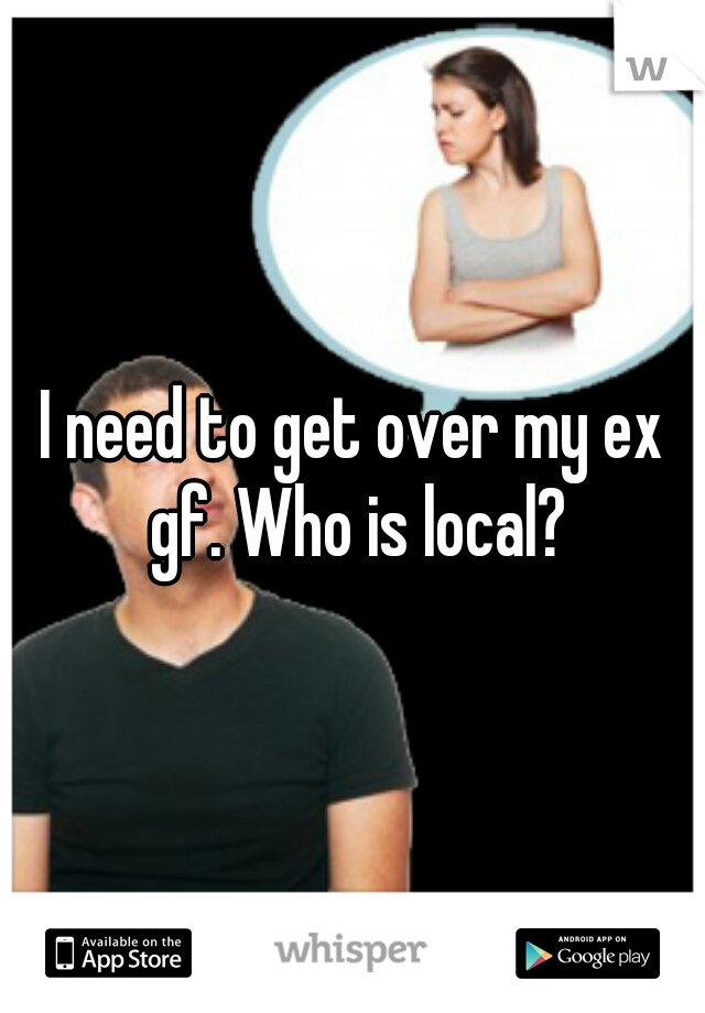 I need to get over my ex gf. Who is local?