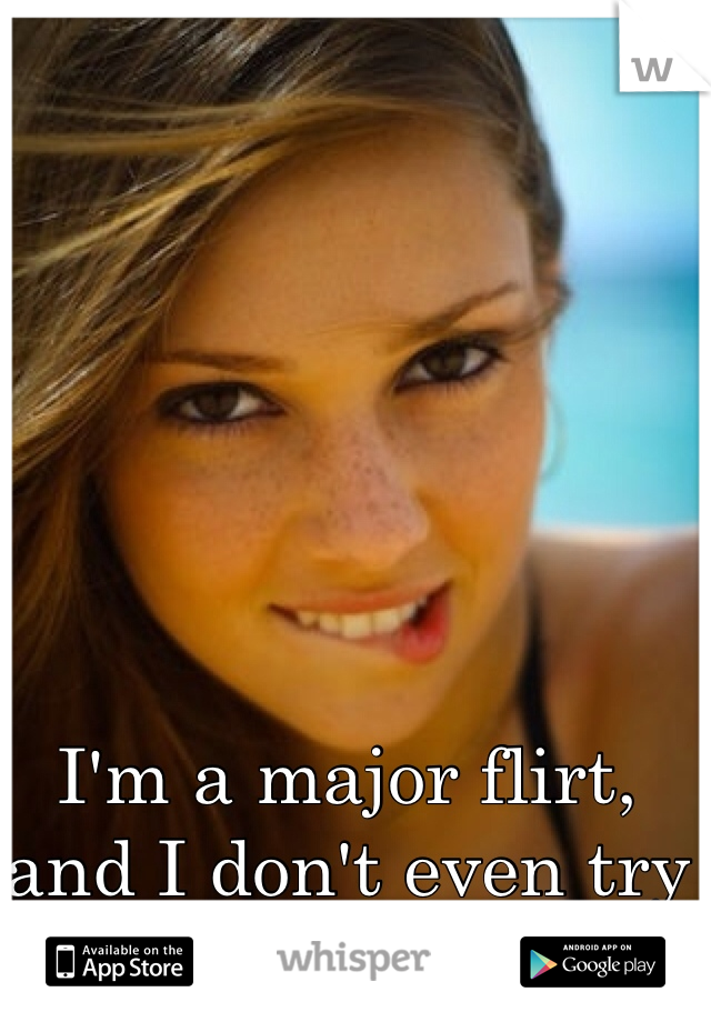 I'm a major flirt, and I don't even try or want to be one.