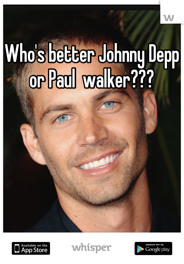 Who's better Johnny Depp or Paul  walker???