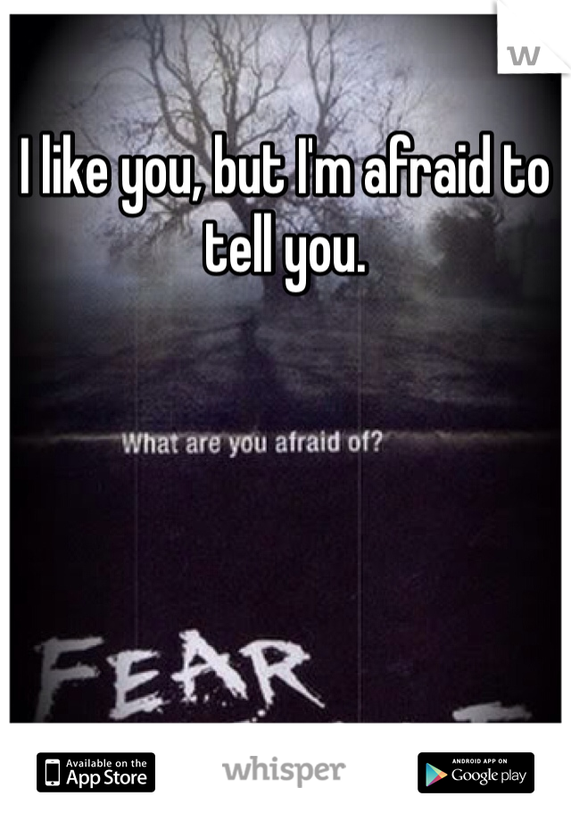 I like you, but I'm afraid to tell you.