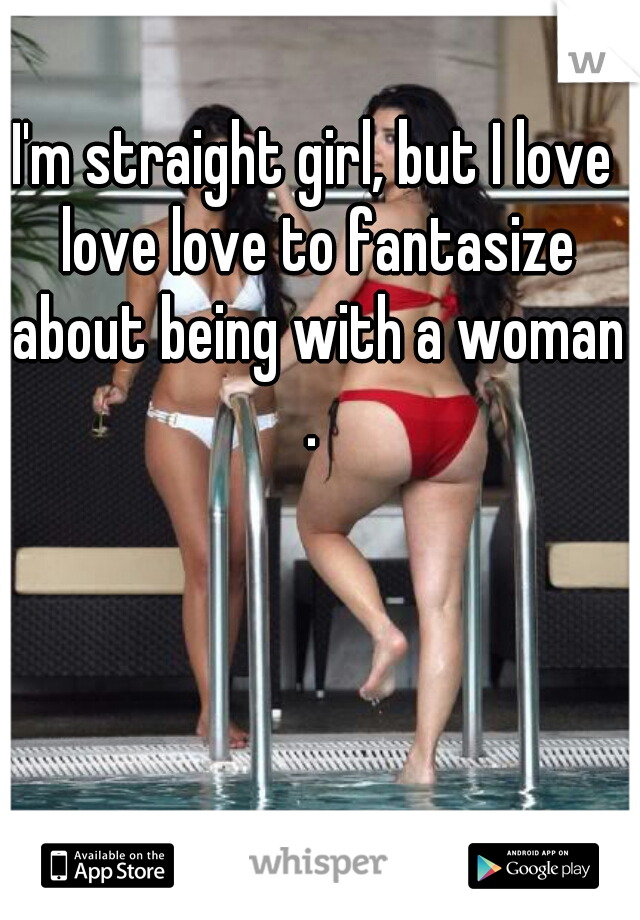 I'm straight girl, but I love love love to fantasize about being with a woman .