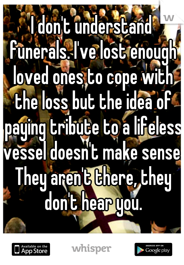 I don't understand funerals. I've lost enough loved ones to cope with the loss but the idea of paying tribute to a lifeless vessel doesn't make sense. They aren't there, they don't hear you.