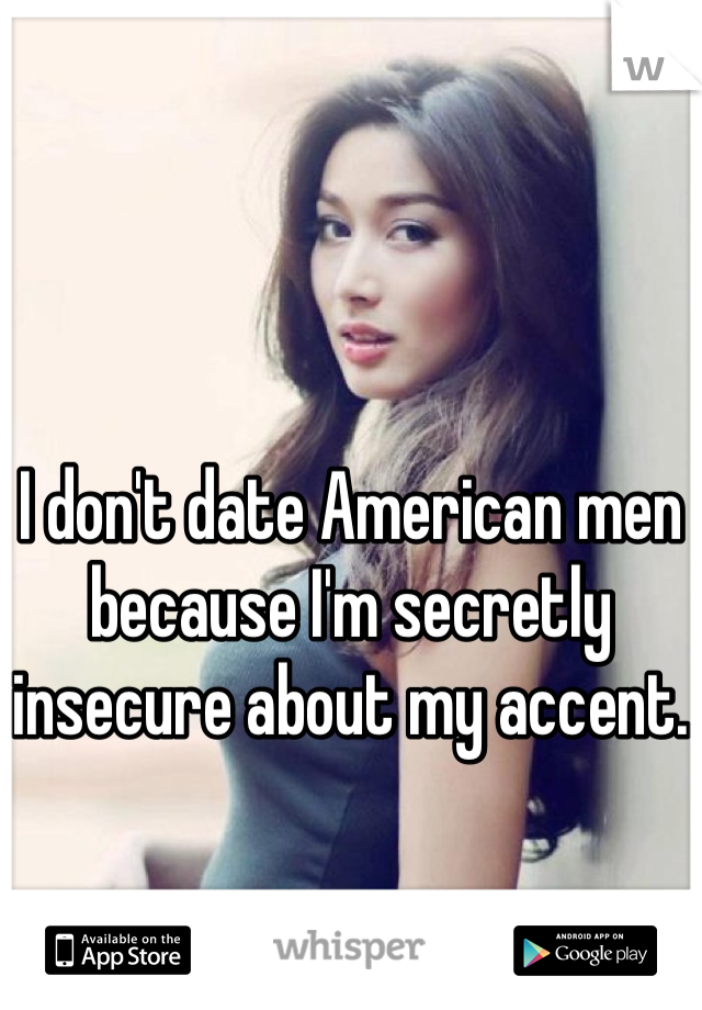 I don't date American men because I'm secretly insecure about my accent.