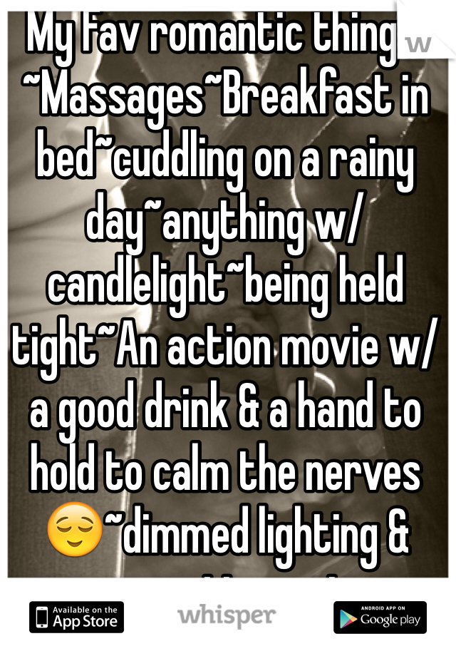 My Fav romantic things: ~Massages~Breakfast in bed~cuddling on a rainy day~anything w/ candlelight~being held tight~An action movie w/ a good drink & a hand to hold to calm the nerves😌~dimmed lighting & romantic music