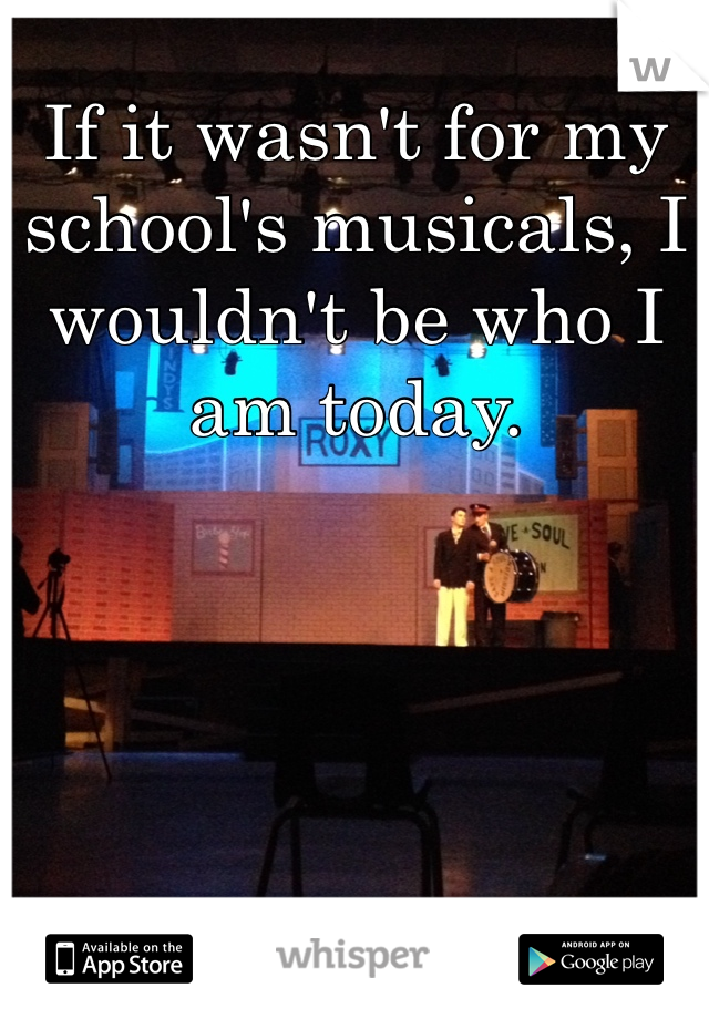 If it wasn't for my school's musicals, I wouldn't be who I am today.