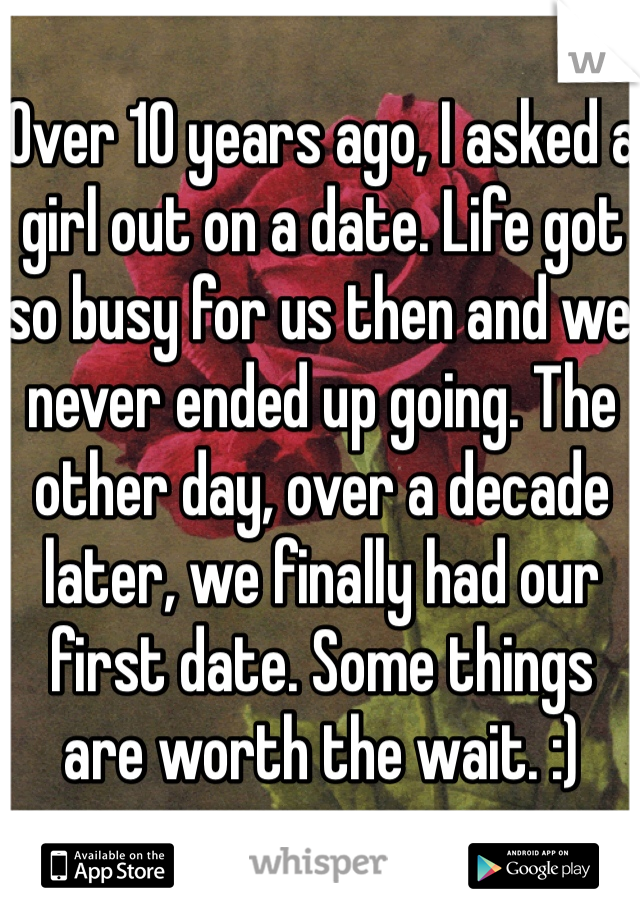 Over 10 years ago, I asked a girl out on a date. Life got so busy for us then and we never ended up going. The other day, over a decade later, we finally had our first date. Some things are worth the wait. :)