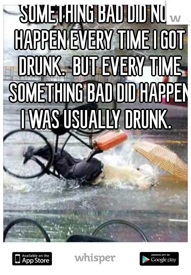 SOMETHING BAD DID NOT HAPPEN EVERY TIME I GOT DRUNK.  BUT EVERY TIME SOMETHING BAD DID HAPPEN I WAS USUALLY DRUNK.